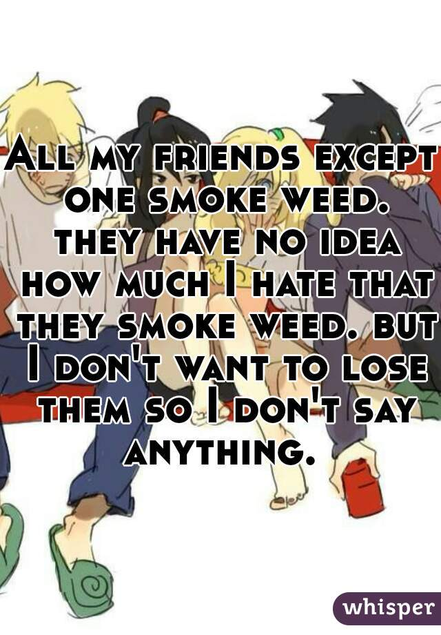 All my friends except one smoke weed. they have no idea how much I hate that they smoke weed. but I don't want to lose them so I don't say anything.