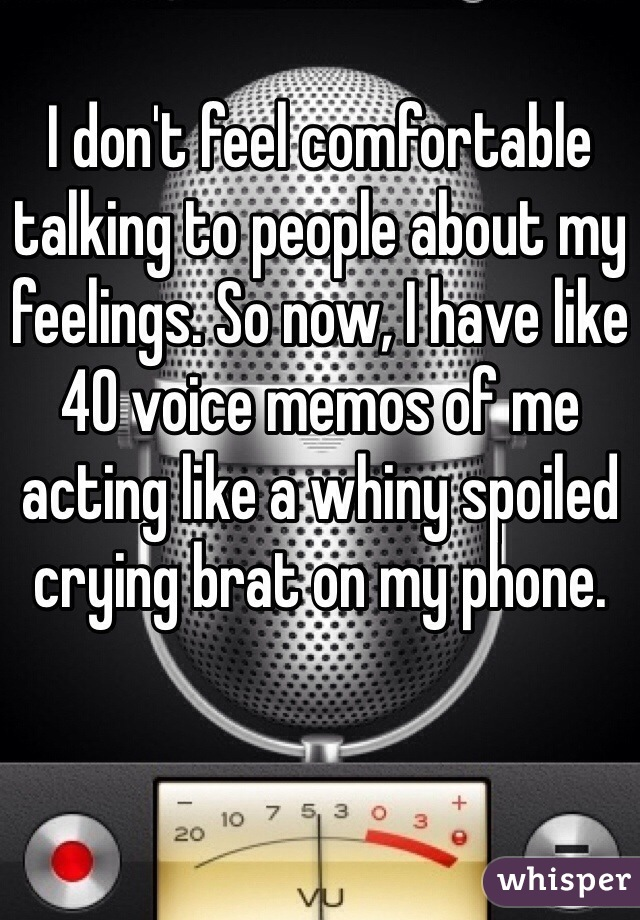 I don't feel comfortable talking to people about my feelings. So now, I have like 40 voice memos of me acting like a whiny spoiled crying brat on my phone.