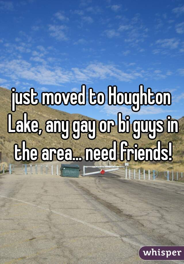 just moved to Houghton Lake, any gay or bi guys in the area... need friends!