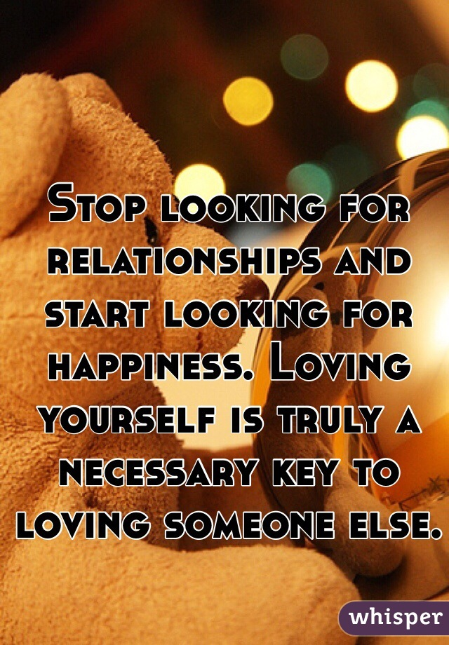 Stop looking for relationships and start looking for happiness. Loving yourself is truly a necessary key to loving someone else.