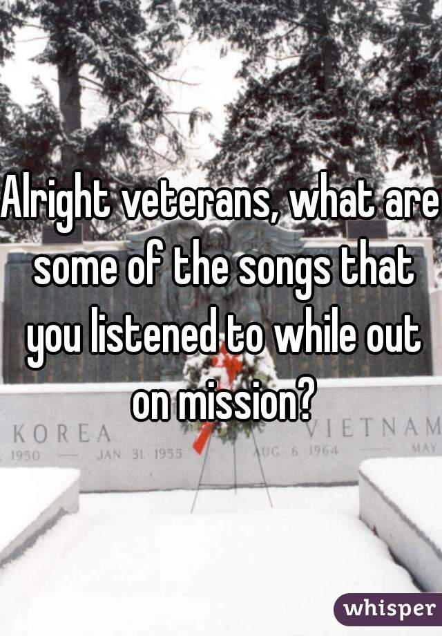 Alright veterans, what are some of the songs that you listened to while out on mission?