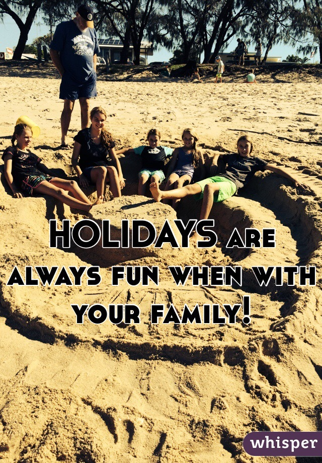 HOLIDAYS are always fun when with your family!