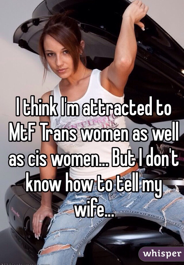 I think I'm attracted to MtF Trans women as well as cis women... But I don't know how to tell my wife...
