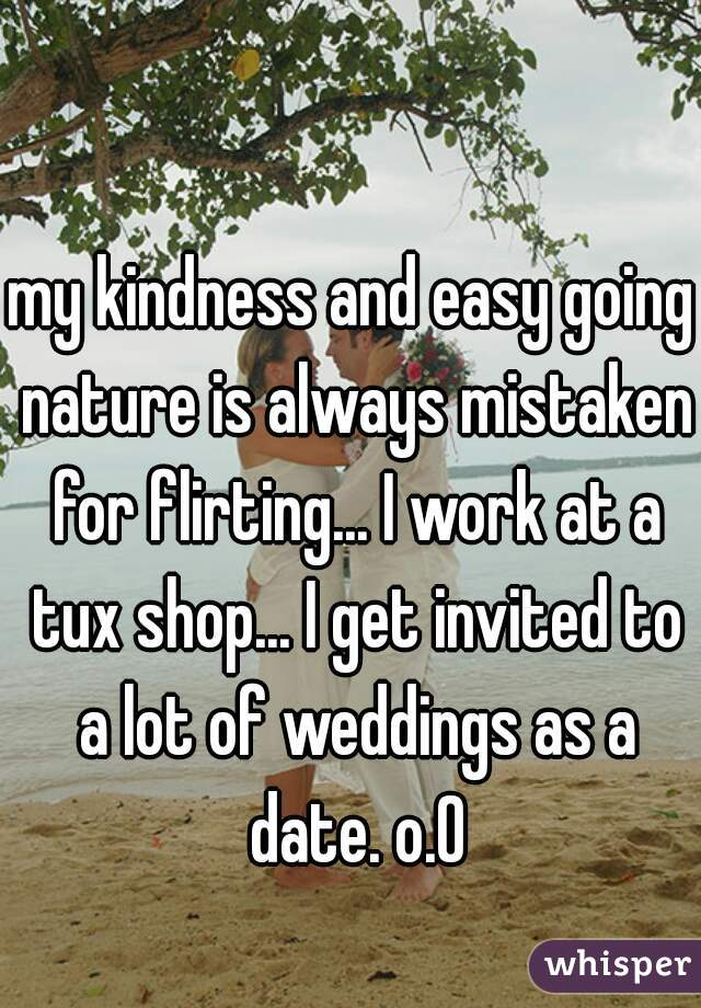 my kindness and easy going nature is always mistaken for flirting... I work at a tux shop... I get invited to a lot of weddings as a date. o.O