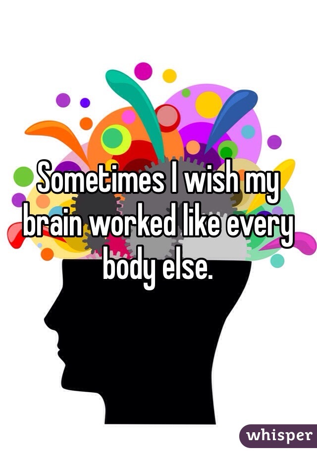Sometimes I wish my brain worked like every body else.