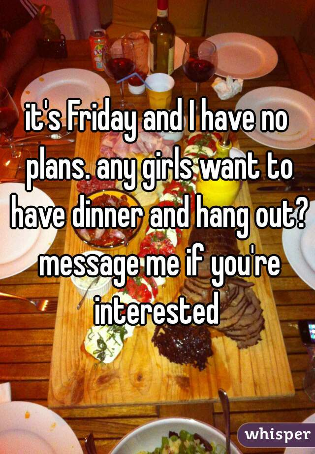 it's Friday and I have no plans. any girls want to have dinner and hang out? message me if you're interested