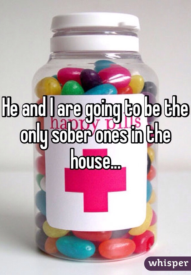 He and I are going to be the only sober ones in the house...