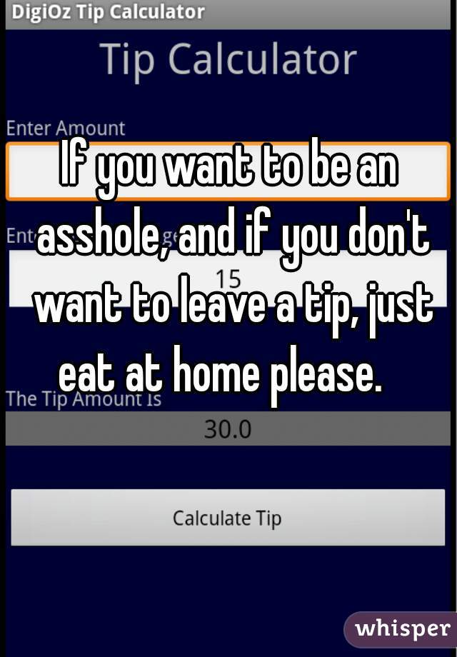 If you want to be an asshole, and if you don't want to leave a tip, just eat at home please.