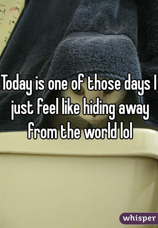 Today is one of those days I just feel like hiding away from the world lol