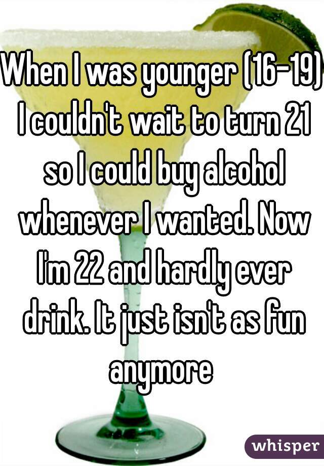 When I was younger (16-19) I couldn't wait to turn 21 so I could buy alcohol whenever I wanted. Now I'm 22 and hardly ever drink. It just isn't as fun anymore