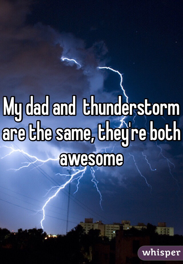 My dad and  thunderstorm are the same, they're both awesome
