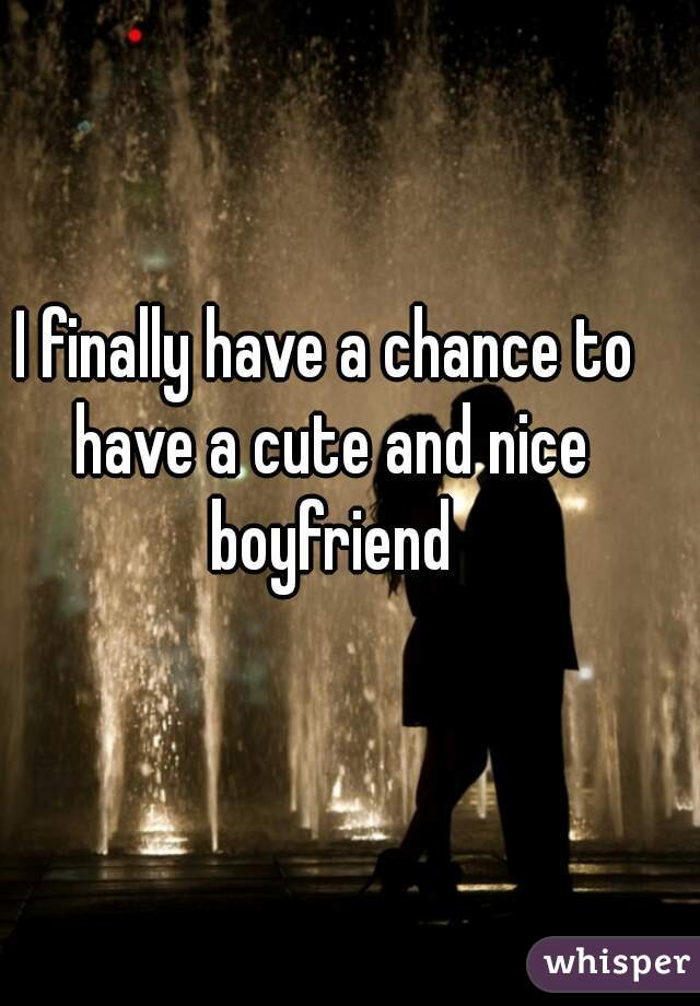 I finally have a chance to have a cute and nice boyfriend