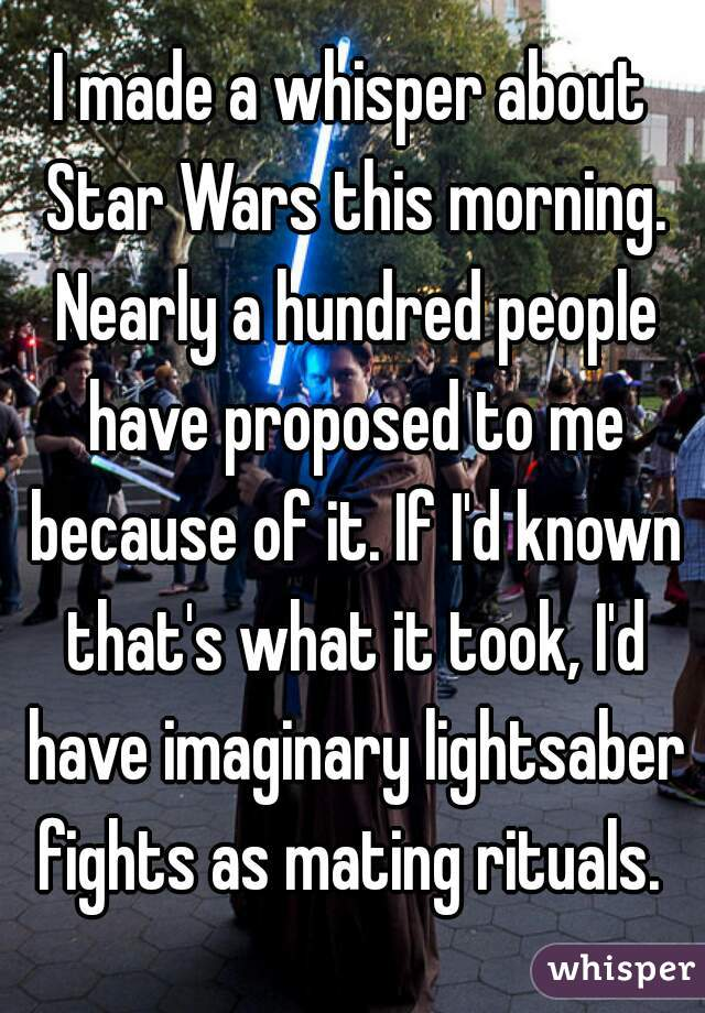 I made a whisper about Star Wars this morning. Nearly a hundred people have proposed to me because of it. If I'd known that's what it took, I'd have imaginary lightsaber fights as mating rituals.