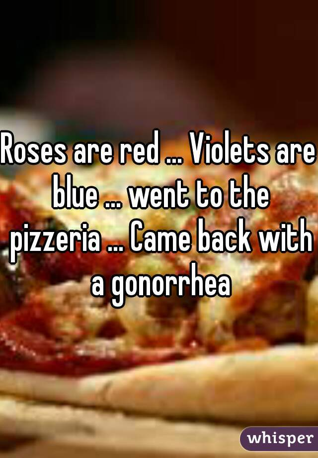 Roses are red ... Violets are blue ... went to the pizzeria ... Came back with a gonorrhea