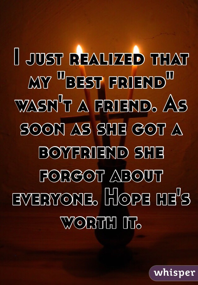 """I just realized that my """"best friend"""" wasn't a friend. As soon as she got a boyfriend she forgot about everyone. Hope he's worth it."""