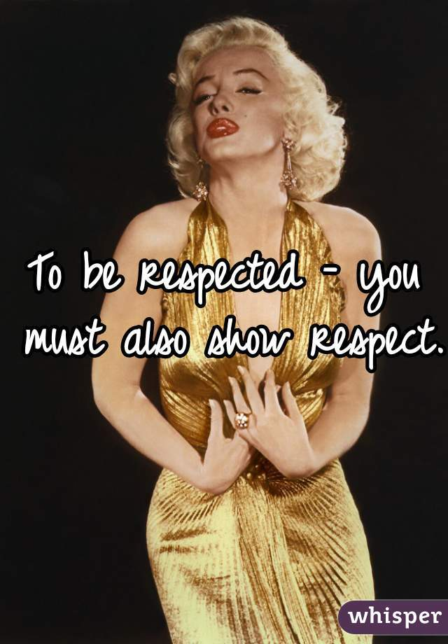 To be respected - you must also show respect.