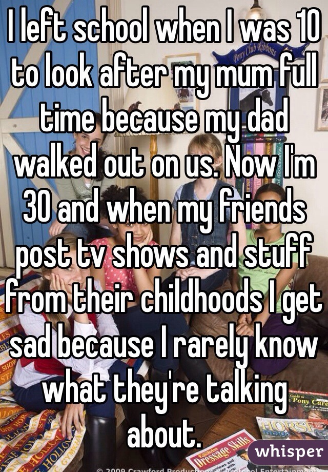 I left school when I was 10 to look after my mum full time because my dad walked out on us. Now I'm 30 and when my friends post tv shows and stuff from their childhoods I get sad because I rarely know what they're talking about.