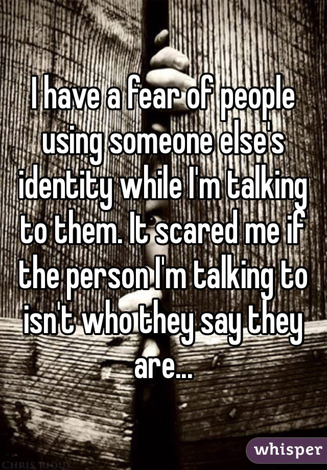 I have a fear of people using someone else's identity while I'm talking to them. It scared me if the person I'm talking to isn't who they say they are...