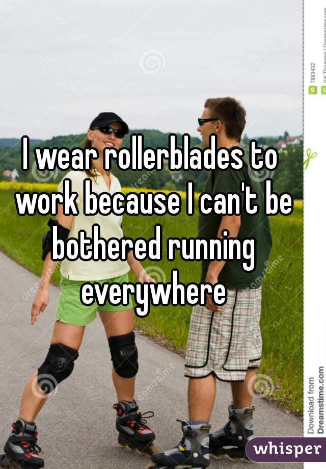 I wear rollerblades to work because I can't be bothered running everywhere