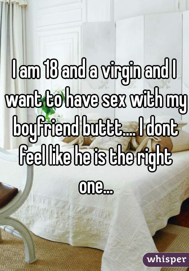 I am 18 and a virgin and I want to have sex with my boyfriend buttt.... I dont feel like he is the right one...