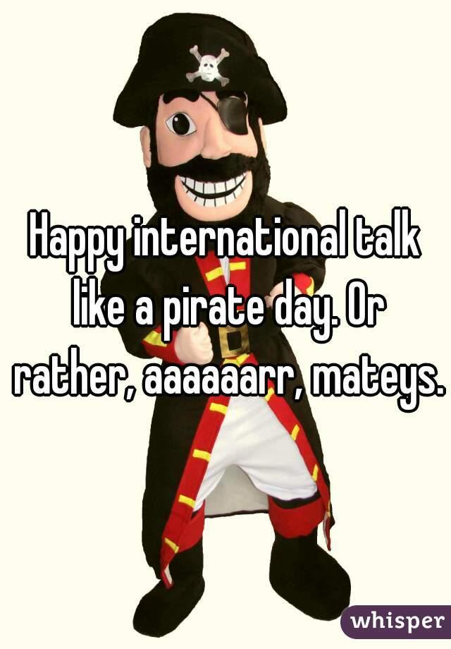 Happy international talk like a pirate day. Or rather, aaaaaarr, mateys.