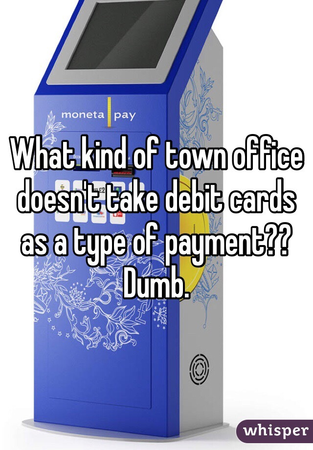 What kind of town office doesn't take debit cards as a type of payment?? Dumb.