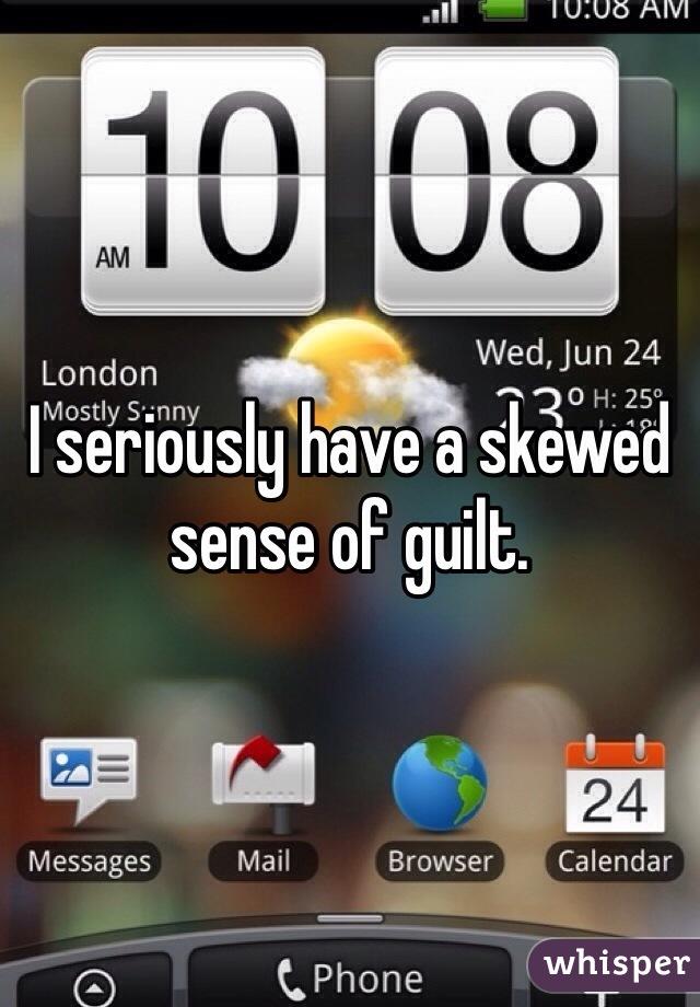 I seriously have a skewed sense of guilt.