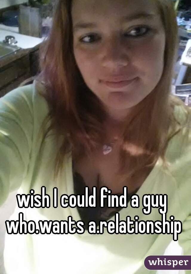 wish I could find a guy who.wants a.relationship