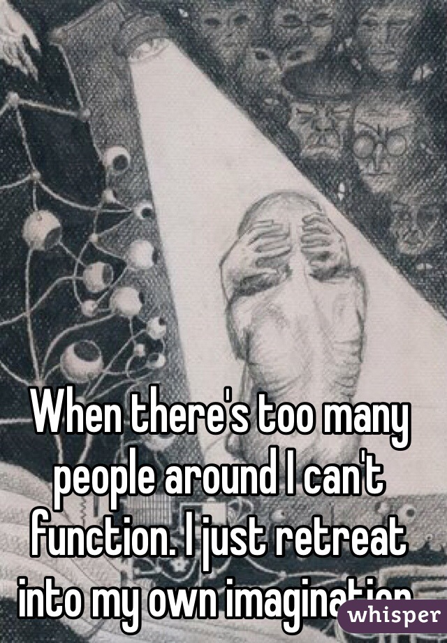 When there's too many people around I can't function. I just retreat into my own imagination.