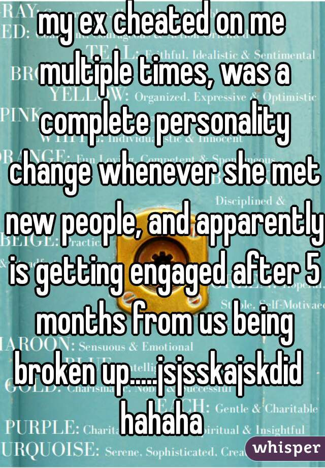my ex cheated on me multiple times, was a complete personality change whenever she met new people, and apparently is getting engaged after 5 months from us being broken up.....jsjsskajskdid   hahaha