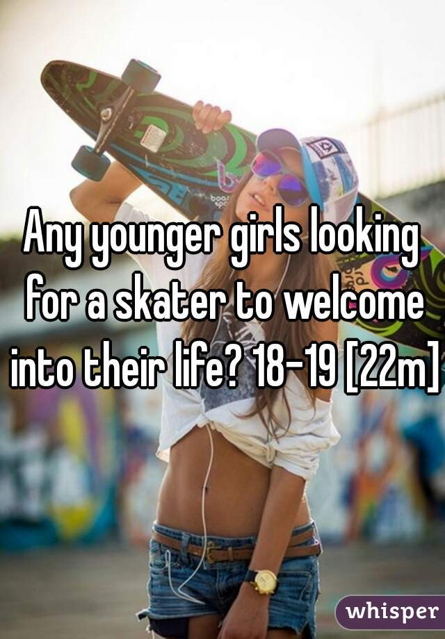 Any younger girls looking for a skater to welcome into their life? 18-19 [22m]