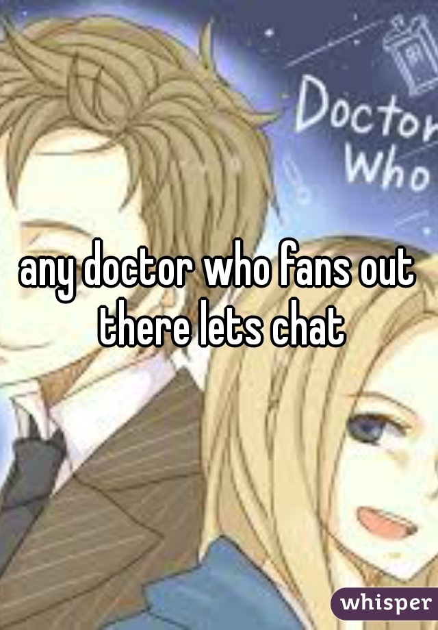 any doctor who fans out there lets chat