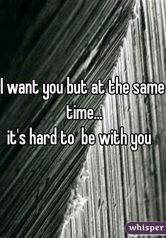 I want you but at the same time... it's hard to  be with you