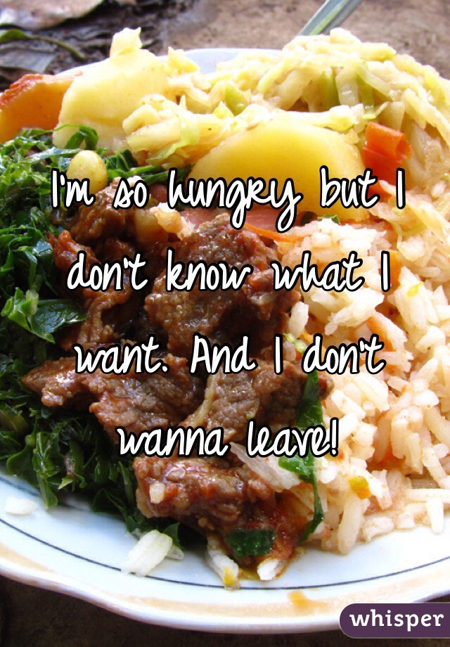I'm so hungry but I don't know what I want. And I don't wanna leave!