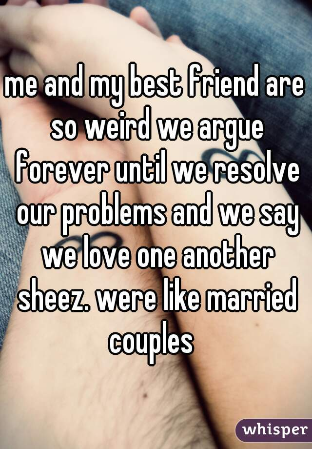 me and my best friend are so weird we argue forever until we resolve our problems and we say we love one another sheez. were like married couples