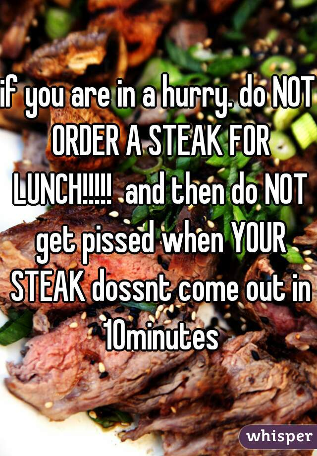 if you are in a hurry. do NOT ORDER A STEAK FOR LUNCH!!!!!  and then do NOT get pissed when YOUR STEAK dossnt come out in 10minutes