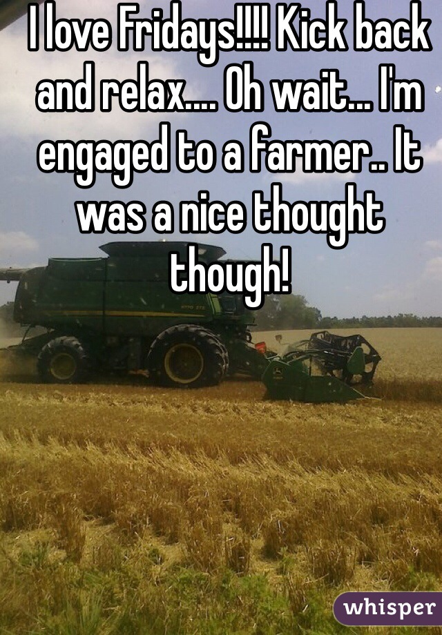 I love Fridays!!!! Kick back and relax.... Oh wait... I'm engaged to a farmer.. It was a nice thought though!