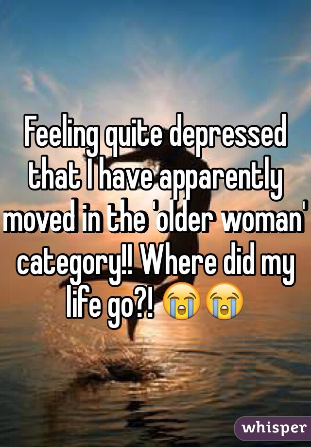 Feeling quite depressed that I have apparently moved in the 'older woman' category!! Where did my life go?! 😭😭