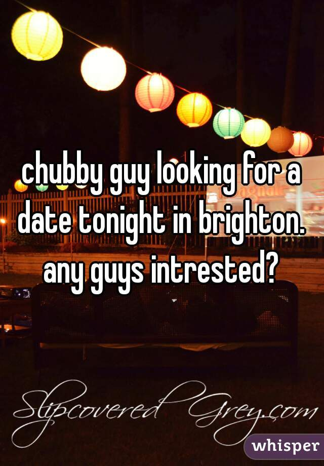 chubby guy looking for a date tonight in brighton.  any guys intrested?