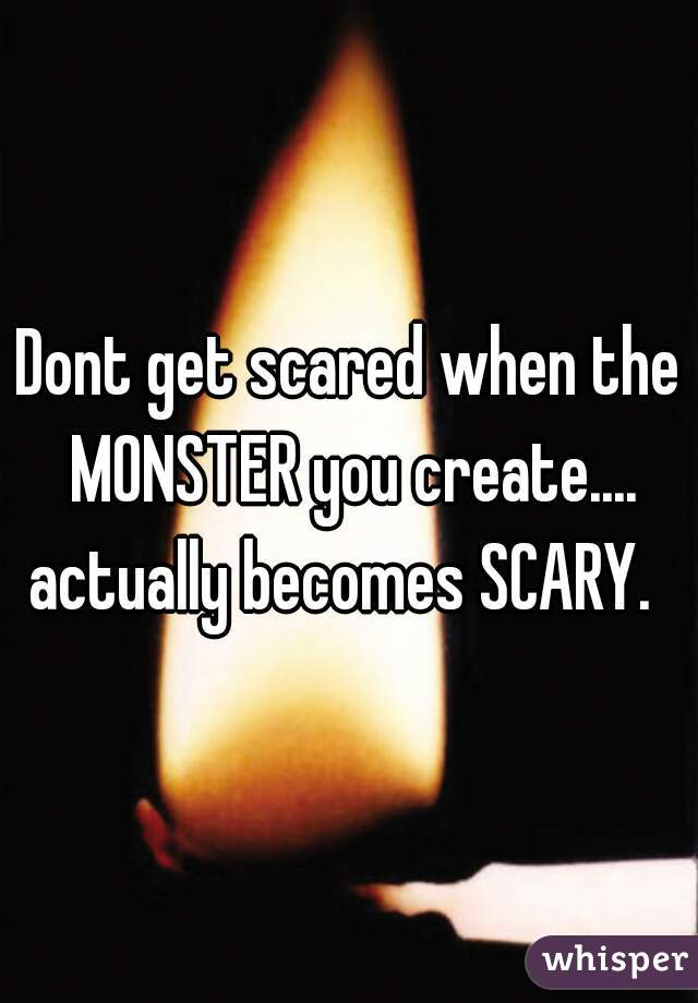 Dont get scared when the MONSTER you create.... actually becomes SCARY.