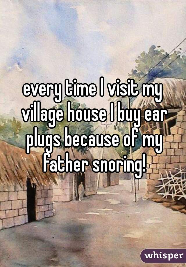 every time I visit my village house I buy ear plugs because of my father snoring!