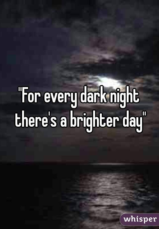 """For every dark night there's a brighter day"""