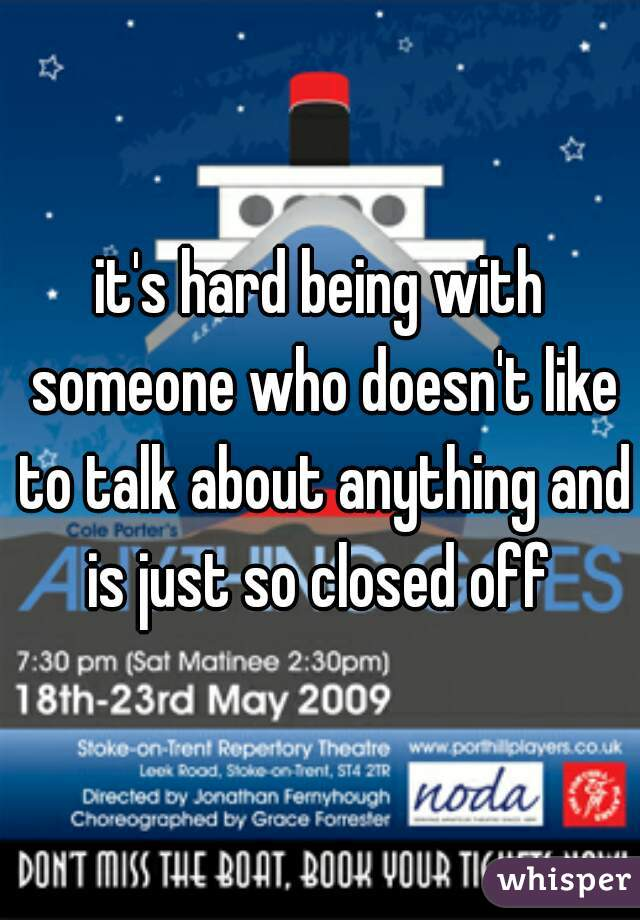 it's hard being with someone who doesn't like to talk about anything and is just so closed off