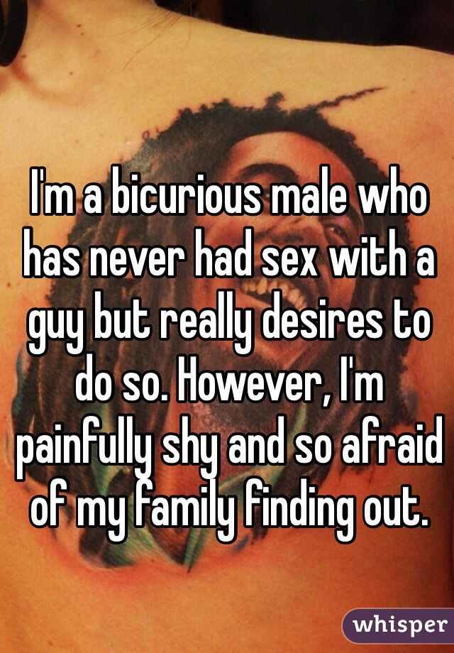 I'm a bicurious male who has never had sex with a guy but really desires to do so. However, I'm painfully shy and so afraid of my family finding out.