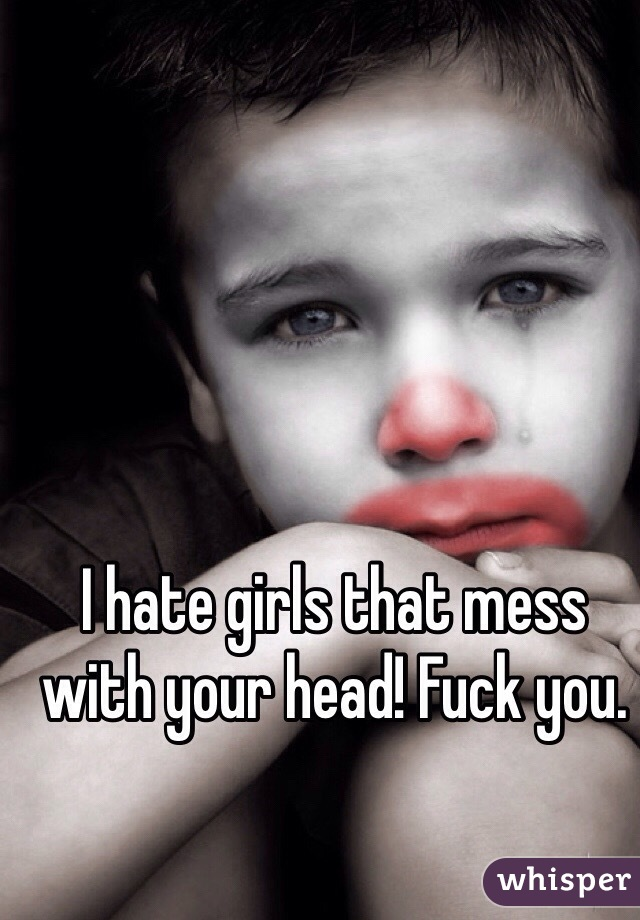 I hate girls that mess with your head! Fuck you.