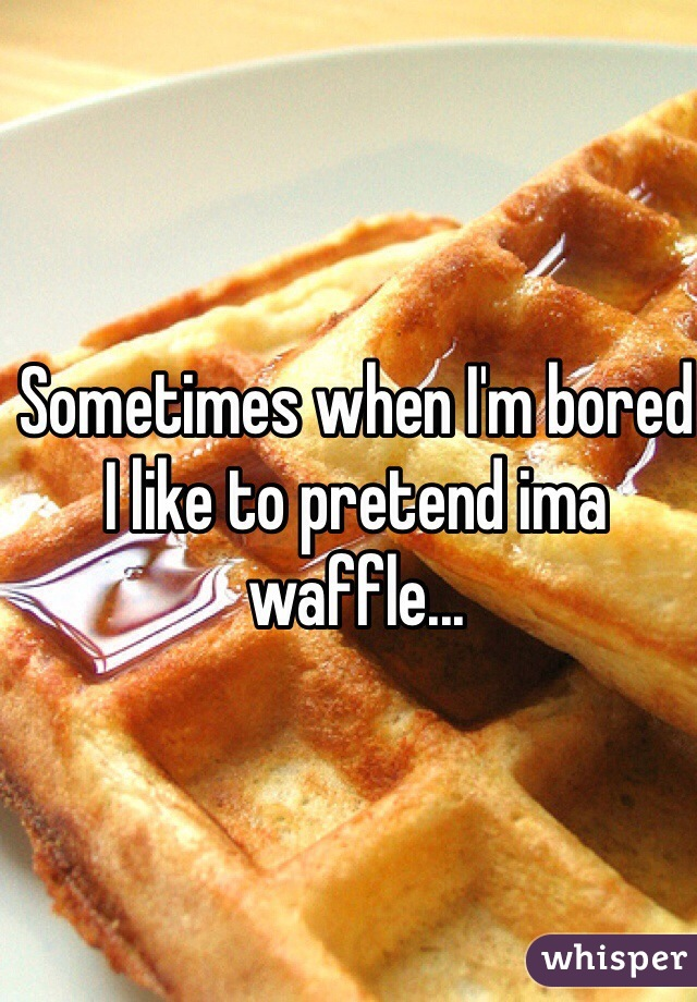 Sometimes when I'm bored I like to pretend ima waffle...