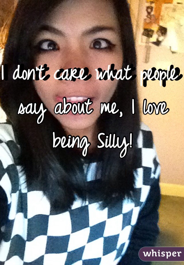 I don't care what people say about me, I love being Silly!