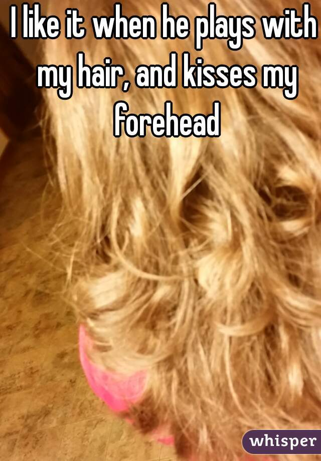I like it when he plays with my hair, and kisses my forehead