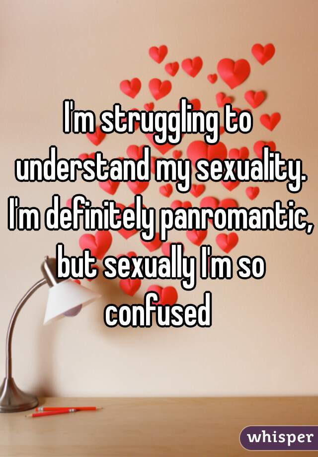 I'm struggling to understand my sexuality. I'm definitely panromantic, but sexually I'm so confused