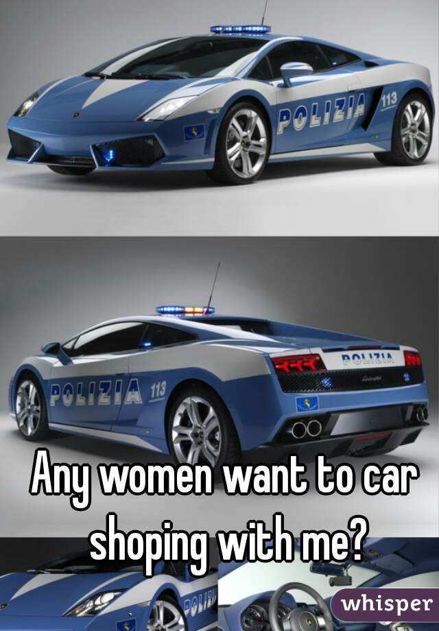 Any women want to car shoping with me?